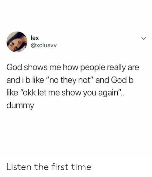 "first: lex  @xclusvv  God shows me how people really are  and i b like ""no they not"" and Godb  like ""okk let me show you again""..  dummy Listen the first time"
