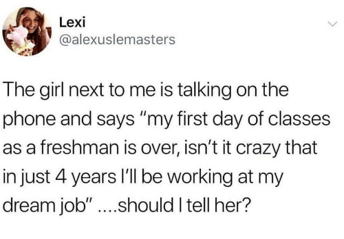 """Crazy, Phone, and Girl: Lexi  @alexuslemasters  The girl next to me is talking on the  phone and says """"my first day of classes  as a freshman is over, isn't it crazy that  in just 4 years I'll be working at my  dream job""""....should I tell her?"""
