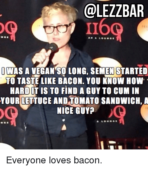 tomatos: @LEZZBAR  160  JWAS A VEGAN SO LONG, SEMEN STARTED  TO TASTE LIKE BACON. YOU KNOW HOW  HARD LT IS TO FIND A GUY TO CUM IN  YOUR LETTUCE AND TOMATO SANDWICH, A  NICE GUY Everyone loves bacon.