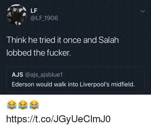 Soccer, Once, and Think: LF  @LF 1906  Think he tried it once and Salah  lobbed the fucker.  AJS @ajs ajsblue1  Ederson would walk into Liverpool's midfield. 😂😂😂 https://t.co/JGyUeClmJ0