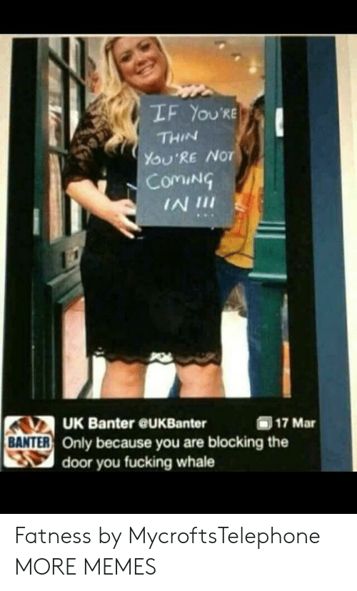 Dank, Fucking, and Memes: LF YOU'RE  THIN  YOU'RE NoT  ComiN  IN 1II  UK Banter @UKBanter  (ii) 17 Mar  BANTER  R Only because you are blocking the  door you fucking whale Fatness by MycroftsTelephone MORE MEMES