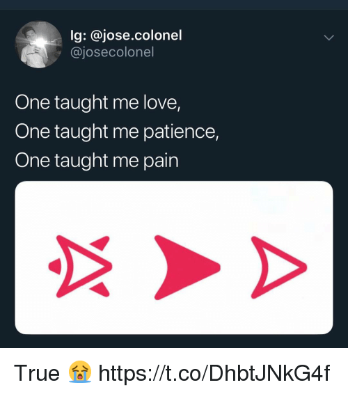 Love, True, and Patience: lg: @jose.colonel  @josecolonel  One taught me love,  One taught me patience,  One taught me pain True 😭 https://t.co/DhbtJNkG4f