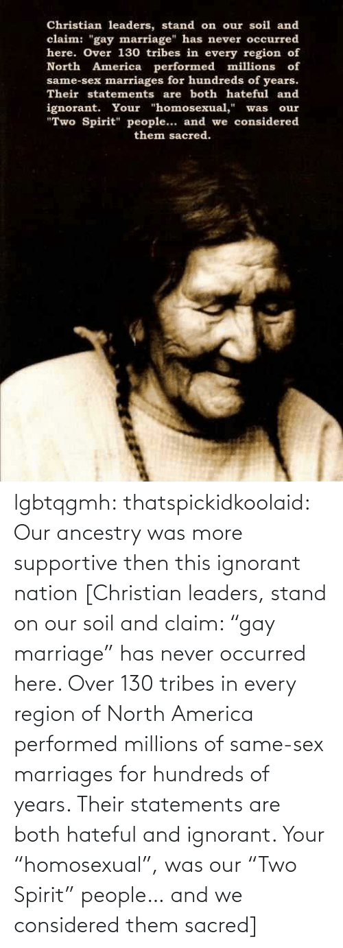 """same-sex-marriages: lgbtqgmh:  thatspickidkoolaid:  Our ancestry was more supportive then this ignorant nation  [Christian leaders, stand on our soil and claim: """"gay marriage"""" has never occurred here. Over 130 tribes in every region of North America performed millions of same-sex marriages for hundreds of years. Their statements are both hateful and ignorant. Your """"homosexual"""", was our """"Two Spirit"""" people… and we considered them sacred]"""