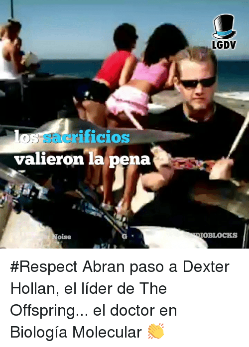 the offspring: LGDV  sacrilicioS  valieron la pena  oise  OBLOCKS #Respect Abran paso a Dexter Hollan, el líder de The Offspring... el doctor en Biología Molecular 👏