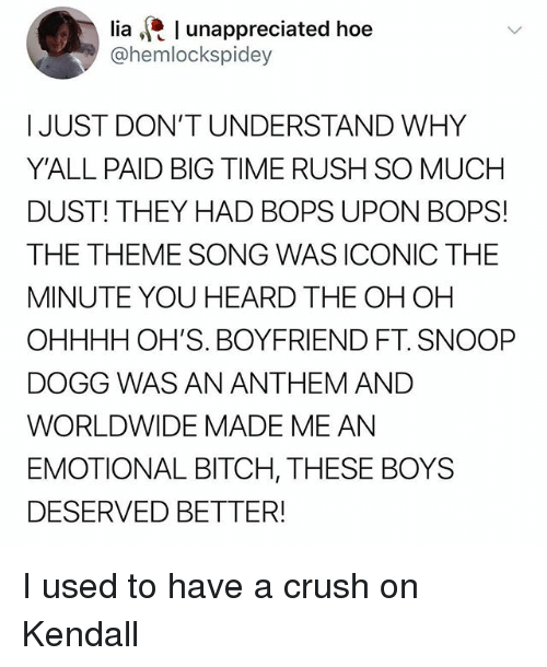 Big Time Rush: lia l unappreciated hoe  @hemlockspidey  I JUST DON'T UNDERSTAND WHY  Y'ALL PAID BIG TIME RUSH SO MUCH  DUST! THEY HAD BOPS UPON BOPS!  THE THEME SONG WAS ICONIC THE  MINUTE YOU HEARD THE OH OH  OHHHH OH'S. BOYFRIEND FT. SNOOP  DOGG WAS AN ANTHEM AND  WORLDWIDE MADE ME AN  EMOTIONAL BITCH, THESE BOYS  DESERVED BETTER! I used to have a crush on Kendall