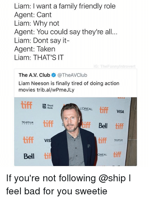 Bad, Club, and Family: Liam: I want a family friendly role  Agent: Cant  Liam: Why not  Agent: You could say they're all  Liam: Dont say it-  Agent: Taken  Liam: THAT'S IT  G: TheFunnyintrovert  The A.V. Club @TheAVClub  Liam Neeson is finally tired of doing action  movies trib.al/wPmeJLy  Royal  Bank  LOREAL tiff  VISA  tiff  iff Bell tiff  TELEFILH  tiff  tiff  TELEFIL  VIS  Bell til  REAL tiff If you're not following @ship I feel bad for you sweetie
