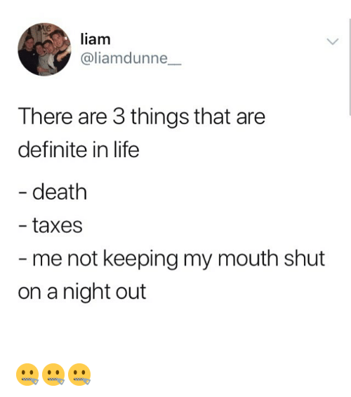 Life, Memes, and Taxes: liam  @liamdunne_  There are 3 things that are  definite in life  death  taxes  me not keeping my mouth shut  on a night out 🤐🤐🤐