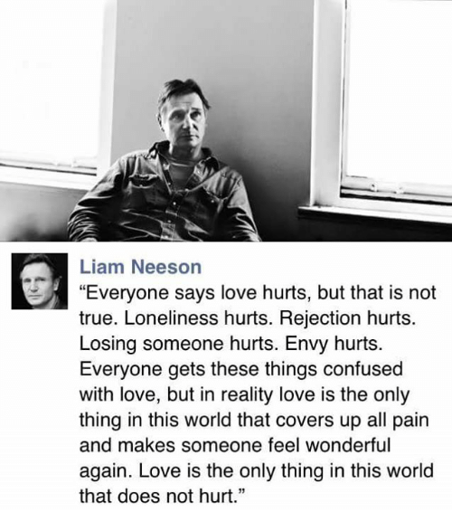 "Confused, Liam Neeson, and Love: Liam Neeson  ""Everyone says love hurts, but that is not  true. Loneliness hurts. Rejection hurts.  Losing someone hurts. Envy hurts.  Everyone gets these things confused  with love, but in reality love is the only  thing in this world that covers up all pain  and makes someone feel wonderful  again. Love is the only thing in this world  that does not hurt."""