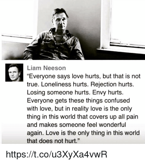"""Confused, Liam Neeson, and Love: Liam Neeson  """"Everyone says love hurts, but that is not  true. Loneliness hurts. Rejection hurts.  Losing someone hurts. Envy hurts.  Everyone gets these things confused  with love, but in reality love is the only  thing in this world that covers up all pain  and makes someone feel wonderful  again. Love is the only thing in this world  that does not hurt.""""  13 https://t.co/u3XyXa4vwR"""