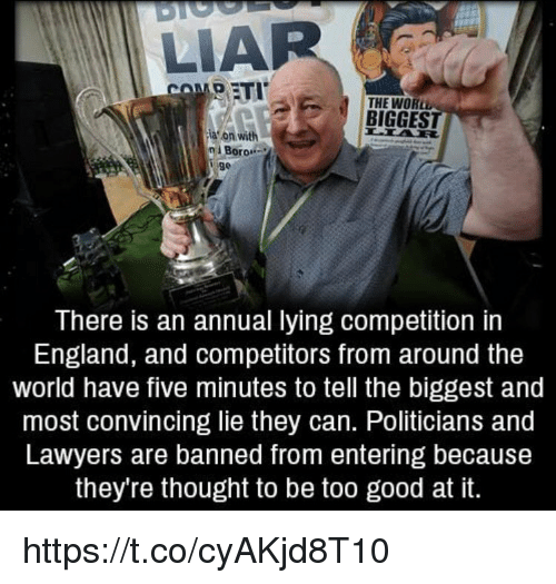 """rti: LIAR  RTI  THE WORL  BIGGES  a on with  n Boron  n i Boro""""  There is an annual lying competition in  England, and competitors from around the  world have five minutes to tell the biggest and  most convincing lie they can. Politicians and  Lawyers are banned from entering because  they're thought to be too good at it. https://t.co/cyAKjd8T10"""