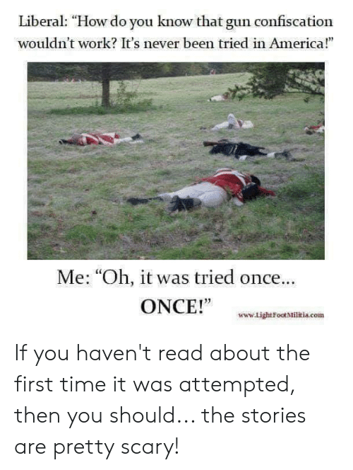 """Attempted: Liberal: """"How do you know that gun confiscation  wouldn't work? It's never been tried in America!""""  Me: """"Oh, it was tried once..  ONCE!""""  www.Light Foot Militia.com If you haven't read about the first time it was attempted, then you should... the stories are pretty scary!"""