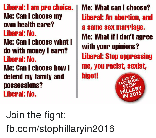 Family, Marriage, and Memes: Liberal I am pro choice.  Me: What can I choose?  Me: Can I choose my  Liberal: An abortion, and  own health care?  a same sex marriage.  Liberal: No.  Me: What if I don't agree  Me: Can I choose what I  With your opinions?  do with money learn?  Liberal: Stop oppressing  Liberal: No.  Me: Can I choose how I  me, you racist, sexist,  defend my family and  bigot!  LIKE US  possessions?  STOP  Liberal: No.  IN 2016 Join the fight: fb.com/stophillaryin2016
