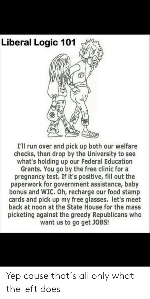 Food, Logic, and Run: Liberal Logic 101  I'll run over and pick up both our welfare  checks, then drop by the University to see  what's holding up our Federal Education  Grants. You go by the free clinic for a  pregnancy test. If it's positive, fill out the  paperwork for government assistance, baby  bonus and WIC. Oh, recharge our food stamp  cards and pick up my free glasses. let's meet  back at noon at the State House for the mass  picketing against the greedy Republicans who  want us to go get JOBS! Yep cause that's all only what the left does