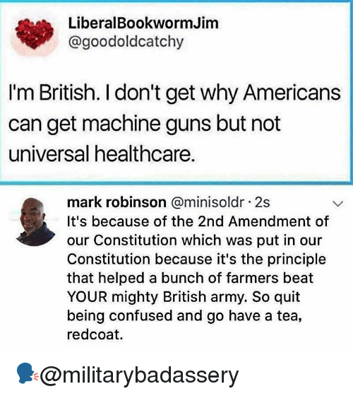 2nd Amendment: LiberalBookwormJim  @goodoldcatchy  I'm British. I don't get why Americans  can get machine guns but not  universal healthcare.  mark robinson @minisoldr 2s  It's because of the 2nd Amendment of  our Constitution which was put in our  Constitution because it's the principle  that helped a bunch of farmers beat  YOUR mighty British army. So quit  being confused and go have a tea,  redcoat. 🗣@militarybadassery