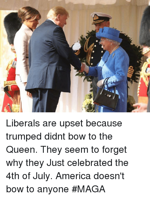 America, Memes, and Queen: Liberals are upset because trumped didnt bow to the Queen. They seem to forget why they  Just celebrated the 4th of July. America doesn't bow to anyone #MAGA