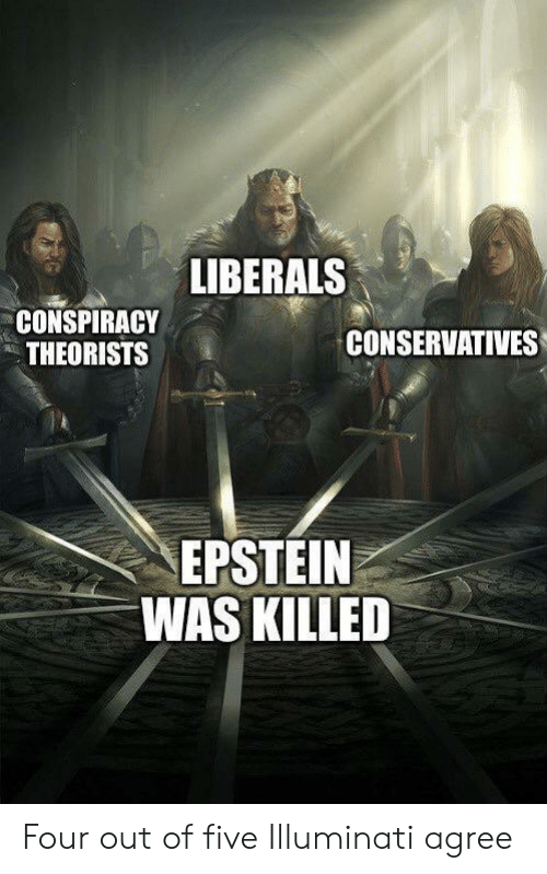 Liberals: LIBERALS  CONSPIRACY  THEORISTS  CONSERVATIVES  EPSTEIN  WAS KILLED Four out of five Illuminati agree