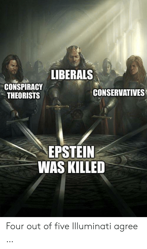 Illuminati, Conspiracy, and Five: LIBERALS  CONSPIRACY  THEORISTS  CONSERVATIVES  EPSTEIN  WAS KILLED Four out of five Illuminati agree …