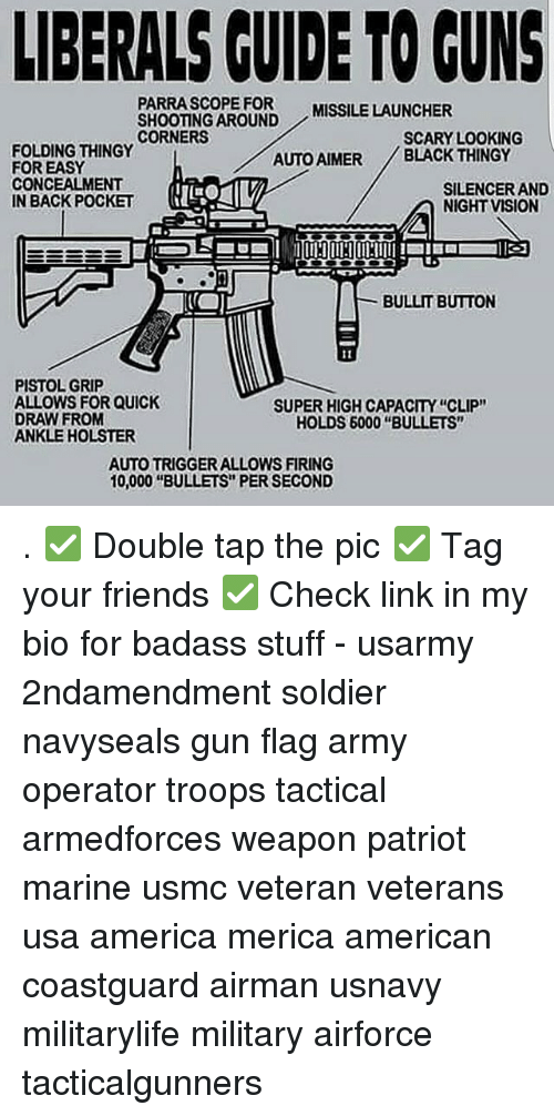 """Triggere: LIBERALS CUIDE TO GUNS  PARRASCOPE FOR  SHOOTING AROUND  CORNERS  MISSILE LAUNCHER  SCARY LOOKING  FOLDING THINGY  FOR EASY  CONCEALMENT  IN BACK POCKET  AUTO AIMER BLACK THINGY  SILENCER AND  NIGHT VISION  BULLIT BUTTON  PISTOL GRIP  ALLOWS FOR QUICK  DRAW FROM  ANKLE HOLSTER  SUPER HIGH CAPACITY """"CLIP""""  HOLDS 6000 """"BULLETS""""  AUTO TRIGGER ALLOWS FIRING  10,000 """"BULLETS"""" PER SECOND . ✅ Double tap the pic ✅ Tag your friends ✅ Check link in my bio for badass stuff - usarmy 2ndamendment soldier navyseals gun flag army operator troops tactical armedforces weapon patriot marine usmc veteran veterans usa america merica american coastguard airman usnavy militarylife military airforce tacticalgunners"""