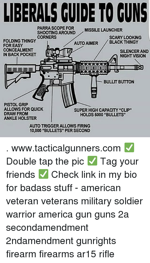"silencer: LIBERALS CUIDE TO GUNS  PARRASCOPE FOR  SHOOTING AROUND  CORNERS  MISSILE LAUNCHER  SCARY LOOKING  FOLDING THINGY  FOR EASY  CONCEALMENT  IN BACK POCKET  AUTO AIMER BLACK THINGY  SILENCER AND  NIGHT VISION  BULLIT BUTTON  PISTOL GRIP  ALLOWS FOR QUICK  DRAW FROM  ANKLE HOLSTER  SUPER HIGH CAPACITY ""CLIP""  HOLDS 6000 ""BULLETS""  AUTO TRIGGER ALLOWS FIRING  10,000 ""BULLETS"" PER SECOND . www.tacticalgunners.com ✅ Double tap the pic ✅ Tag your friends ✅ Check link in my bio for badass stuff - american veteran veterans military soldier warrior america gun guns 2a secondamendment 2ndamendment gunrights firearm firearms ar15 rifle"