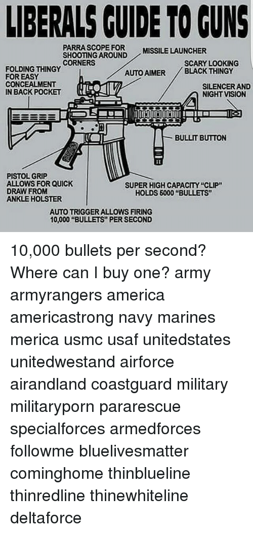 """silencer: LIBERALS GUIDE TO GUNS  PARRA SCOPE FOR MISSILE LAUNCHER  SHOOTING AROUND  CORNERS  SCARY LOOKING  FOLDING THINGY  AUTO AIMER BLACK THINGY  FOR EASY  CONCEALMENT  SILENCER AND  IN BACK POCKET  NIGHT VISION  BULLIT BUTTON  PISTOL GRIP  ALLOWS FOR QUICK  SUPER HIGH CAPACITY """"CLIP""""  DRAW FROM  HOLDS 6000 """"BULLETS""""  ANKLE HOLSTER  AUTOTRIGGER ALLOWS FIRING  10,000 """"BULLETS PER SECOND 10,000 bullets per second? Where can I buy one? army armyrangers america americastrong navy marines merica usmc usaf unitedstates unitedwestand airforce airandland coastguard military militaryporn pararescue specialforces armedforces followme bluelivesmatter cominghome thinblueline thinredline thinewhiteline deltaforce"""