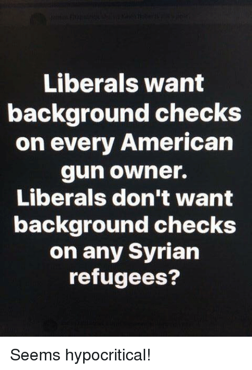 Memes, American, and 🤖: Liberals want  background checks  on every American  gun owner.  Liberals don't want  background checks  on any Syrian  refugees? Seems hypocritical!