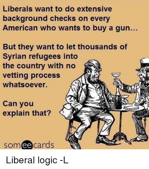 Syrian Refugees: Liberals want to do extensive  background checks on every  American who wants to buy a gun.  But they want to let thousands of  Syrian refugees into  the country with no  vetting process  whatsoever.  Can you  explain that?  ee  cards Liberal logic -L