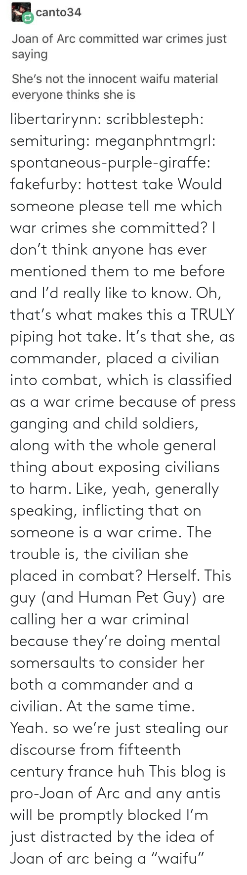 "know: libertarirynn: scribblesteph:  semituring:  meganphntmgrl:  spontaneous-purple-giraffe:   fakefurby: hottest take  Would someone please tell me which war crimes she committed? I don't think anyone has ever mentioned them to me before and I'd really like to know.    Oh, that's what makes this a TRULY piping hot take. It's that she, as commander, placed a civilian into combat, which is classified as a war crime because of press ganging and child soldiers, along with the whole general thing about exposing civilians to harm. Like, yeah, generally speaking, inflicting that on someone is a war crime. The trouble is, the civilian she placed in combat? Herself.  This guy (and Human Pet Guy) are calling her a war criminal because they're doing mental somersaults to consider her both a commander and a civilian. At the same time.  Yeah.  so we're just stealing our discourse from fifteenth century france huh   This blog is pro-Joan of Arc and any antis will be promptly blocked   I'm just distracted by the idea of Joan of arc being a ""waifu"""