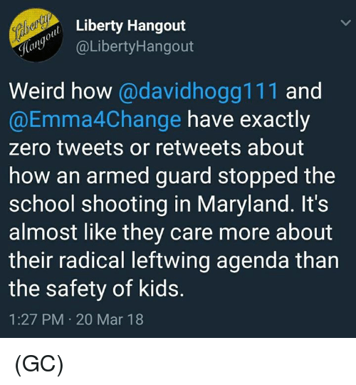 Memes, School, and Weird: Liberty Hangout  y@LibertyHangout  Weird how @davidhogg111 and  @Emma4Change have exactly  zero tweets or retweets about  how an armed guard stopped the  school shooting in Maryland. It's  almost like they care more about  their radical leftwing agenda than  the safety of kids.  1:27 PM 20 Mar 18 (GC)