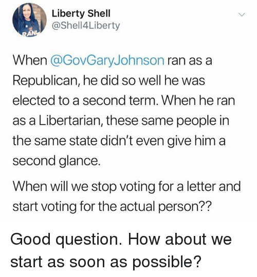 Memes, Soon..., and Good: Liberty Shell  @Shell4Liberty  When @GovGaryJohnson ran as a  Republican, he did so well he was  elected to a second term. When he ran  as a Libertarian, these same people in  the same state didn't even give him a  second glance.  When will we stop voting for a letter and  start voting for the actual person?? Good question. How about we start as soon as possible?
