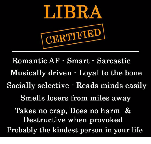 Smarts: LIBRA  CERTIFIED  Romantic AF - Smart - Sarcastic  Musically driven - Loyal to the bone  Socially selective - Reads minds easily  Smells losers from miles away  Takes no crap, Does no harm &  Destructive when provoked  Probably the kindest person in your life
