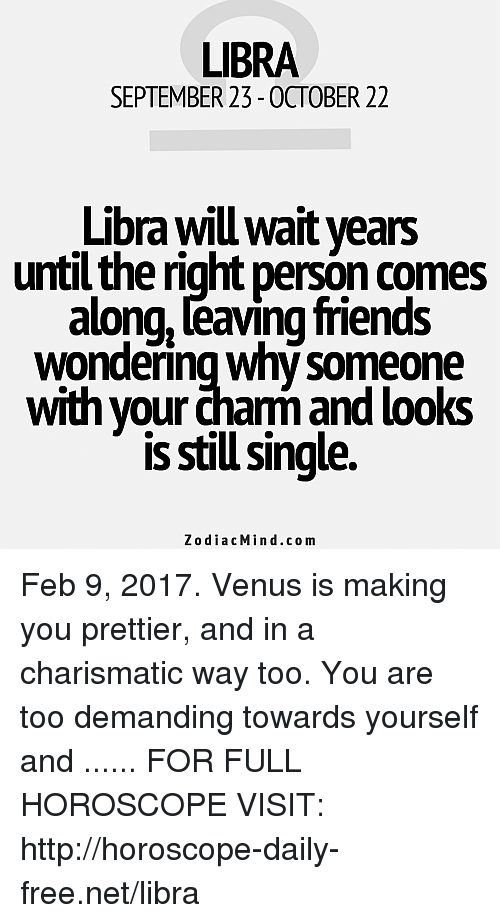 charismatic: LIBRA  SEPTEMBER 23-0CTOBER 22  Libra will wait years  until the right person comes  along, eaving friends  Wondering Why Someone  with your cham and looks  is still single.  Zodiac Min d.com Feb 9, 2017. Venus is making you prettier, and in a charismatic way too. You are too demanding towards yourself and ...... FOR FULL HOROSCOPE VISIT: http://horoscope-daily-free.net/libra