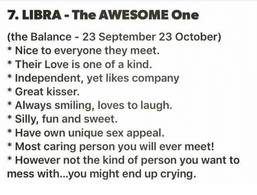 sex appeal: LIBRA The AWESOME One  (the Balance 23 September 23 October)  Nice to everyone they meet.  Their Love is one of a kind.  Independent, yet likes company  Great kisser.  Always smiling, loves to laugh.  Silly, fun and sweet.  Have own unique sex appeal  Most caring person you will ever meet!  However not the kind of person you want to  mess with...you might end up crying.