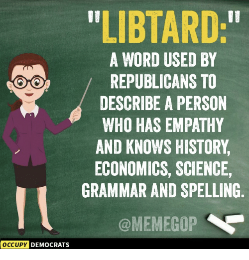 "Occupy Democrats: LIBTARD:""  A WORD USED BY  REPUBLICANS TO  DESCRIBE A PERSON  WHO HAS EMPATHY  AND KNOWS HISTORY  ECONOMICS, SCIENCE,  GRAMMAR AND SPELLING  @MEMEGOP  OCCUPY  DEMOCRATS"