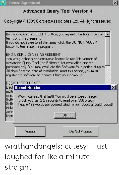 Per Second: License Agreement  Advanced Query Tool Versi  on 4  Copyright  1999 Cardett Associates Ltd. All right reserved  By clicking on the ACCEPT button, you agree to be bound by the  terms of this agreement.  If you do not agree to all the terms, click the DO NOT ACCEPT  button to terminate the program.  A  END USER LICENSE AGREEMENT  You are granted a non-exclusive license to use this version of  Advanced Query Tool [the Softwarel for evaluation and trial  purposes only. You may evaluate the Software for a period of up to  30 days from the date of installation. After this period, you must  register the software or remove it from your computer  REGISTFREN IISAGF  E acr  multi  user. wow you read that fast!! You must be a speed reader  Speed Reader  Softw  It took you just 2.2 seconds to read over 350 words!  Sft That is 169 words per second which is just about a world record!  insta  acce  icen  OK  Accept  Do Not Accept wrathandangels:  cutesy:    i just laughed for like a minute straight