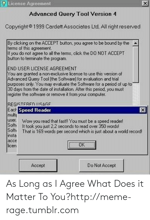 Per Second: License Agreement  Advanced Query Tool Version 4  Copyright© 1999 Cardett Associates Ltd. All right reserved  By clicking on the ACCEPT button, you agree to be bound by the  terms of this agreement.  If  do not agree to all the terms, click the DO NOT ACCEPT  you  button to terminate the program.  END USER LICENSE AGREEMENT  You are granted a non-exclusive license to use this version of  Advanced Query Tool (the Software] for evaluation and trial  purposes only. You may evaluate the Software for a period of up to  30 days from the date of installation. After this period, you must  register the software or remove it from your computer.  REGISTEREN ISAGE  Each Speed Reader  multij  user.  Wow you read that fast! You must be a speed reader!  It took you just 2,2 seconds to read over 350 words!  Softv  Softy  insta  acce  licen  That is 169 words per second which is just about a world record!  Ок  Do Not Accept  Accept As Long as I Agree What Does it Matter To You?http://meme-rage.tumblr.com