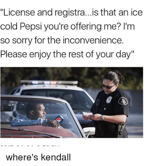 "sorry for the inconvenience: ""License and registra...is that an ice  cold Pepsi you're offering me? I'm  so sorry for the inconvenience.  Please enjoy the rest of your day"" where's kendall"