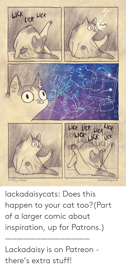 Happen To: LICK  UCk  Lick  POINK  LICK  KACK  LICK LIck  CK  LIcKIckcK k  ck  Lackadaisy.com  Tracy J Butler lackadaisycats: Does this happen to your cat too?(Part of a larger comic about inspiration, up for Patrons.)——————————————Lackadaisy is on Patreon - there's extra stuff!