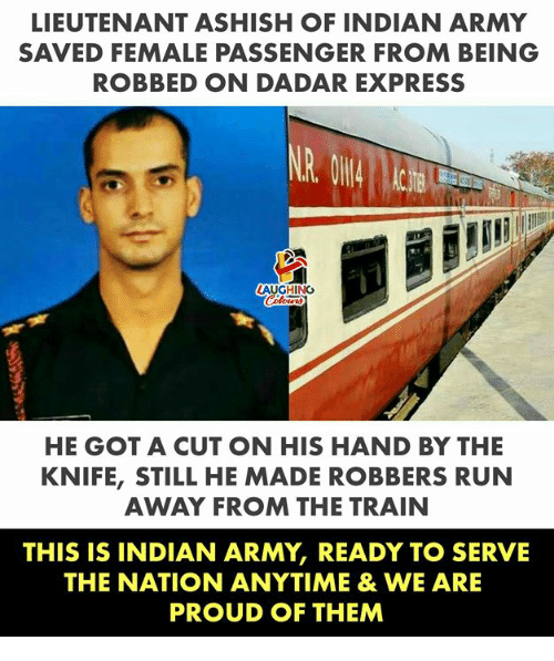 Run, Army, and Express: LIEUTENANT ASHISH OF INDIAN ARMY  SAVED FEMALE PASSENGER FROM BEING  ROBBED ON DADAR EXPRESS  LAUGHING  HE GOT A CUT ON HIS HAND BY THE  KNIFE, STILL HE MADE ROBBERS RUN  AWAY FROM THE TRAIN  THIS IS INDIAN ARMY, READY TO SERVE  THE NATION ANYTIME &WE ARE  PROUD OF THEM
