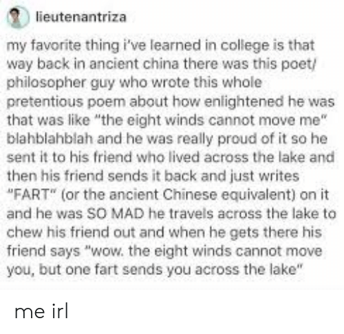 """College, Pretentious, and Wow: lieutenantriza  my favorite thing i've learned in college is that  way back in ancient china there was this poet/  philosopher guy who wrote this whole  pretentious poem about how enlightened he was  that was like the eight winds cannot move me""""  blahblahblah and he was really proud of it so he  sent it to his friend who lived across the lake and  then his friend sends it back and just writes  """"FART (or the ancient Chinese equivalent) on it  and he was SO MAD he travels across the lake to  chew his friend out and when he gets there his  friend says """"wow. the eight winds cannot move  you, but one fart sends you across the lake"""" me irl"""