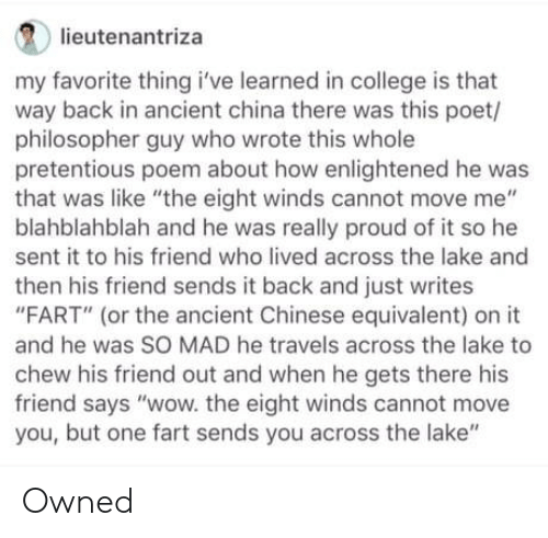 "Poet: lieutenantriza  my favorite thing i've learned in college is that  way back in ancient china there was this poet/  philosopher guy who wrote this whole  pretentious poem about how enlightened he was  that was like ""the eight winds cannot move me""  blahblahblah and he was really proud of it so he  sent it to his friend who lived across the lake and  then his friend sends it back and just writes  ""FART"" (or the ancient Chinese equivalent) on it  and he was SO MAD he travels across the lake to  chew his friend out and when he gets there his  friend says ""wow. the eight winds cannot move  you, but one fart sends you across the lake"" Owned"