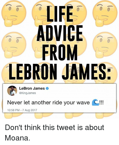 Advice, LeBron James, and Life: LIFE  ADVICE  FROM  LEBRON JAMES:  LeBron James  @KingJames  Never let another ride your wave Q!!!  10:58 PM 7 Aug 2017 Don't think this tweet is about Moana.