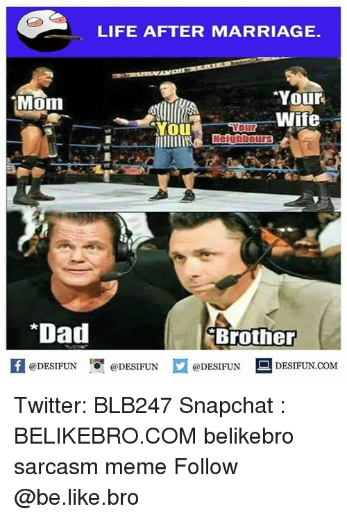 Broing: LIFE AFTER MARRIAGE  Your  Wife  Mom  our  *Dad  Brother  fDESIFUNDESIFUND  @DESIFUN@DESIFUN  @DESIFUN DESIFUN.COM Twitter: BLB247 Snapchat : BELIKEBRO.COM belikebro sarcasm meme Follow @be.like.bro