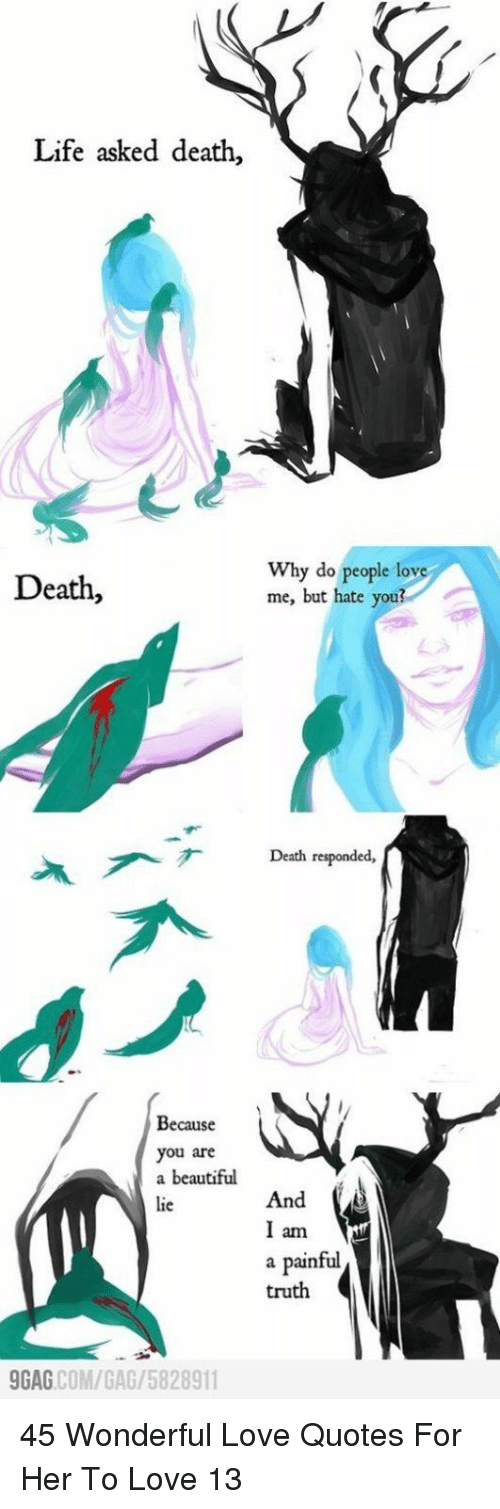 Beautiful, Life, and Love: Life asked death,  Death,  Why do people love  me, but hate you?  Death responded,  入ブす  Because  you are  a beautiful  lie  And  am  a painful  truth  GAG COM/GAG/5828911 45 Wonderful Love Quotes For Her To Love 13