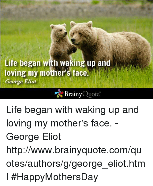 Eliot: Life began with waking up and  loving my mother's face.  George Eliot  Brainy  Quote Life began with waking up and loving my mother's face. - George Eliot http://www.brainyquote.com/quotes/authors/g/george_eliot.html #HappyMothersDay