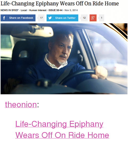"""Share On: Life-Changing Epiphany Wears Off On Ride Home  NEWS IN BRIEF Local Human Interest ISSUE 50.44 Nov 5, 2014  Share on Facebook  17  Share on Twitter  12  0 <p><a href=""""http://theonion.tumblr.com/post/101851695283/life-changing-epiphany-wears-off-on-ride-home"""" class=""""tumblr_blog"""" target=""""_blank"""">theonion</a>:</p><blockquote><p><a href=""""http://onion.com/1GpJo9X"""" target=""""_blank"""">Life-Changing Epiphany Wears Off On Ride Home</a></p></blockquote>"""