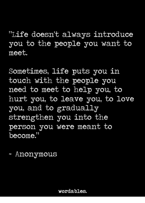 "Hurtfully: Life doesn't always introduce  you to the people you want to  meet  Sometimes, life puts you in  touch with the people you  need to meet to help you, to  hurt you, to leave you, to love  you, and to gradually  strengthen you into the  person you were meant to  become.""  - Anonymous  wordables."