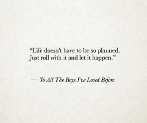 "Life, All The, and Boys: ""Life doesn't have to be so planned.  Just roll with it and let it happen.""  To All The Boys Foe Loved Before"