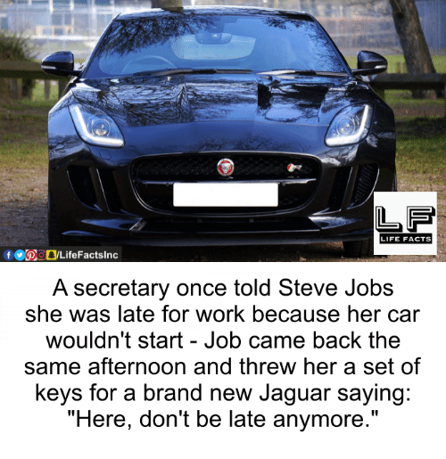 """Jaguares: LIFE FACTS  A secretary once told Steve Jobs  she was late for work because her car  wouldn't start Job came back the  same afternoon and threw her a set of  keys for a brand new Jaguar saying:  """"Here, don't be late anymore."""""""
