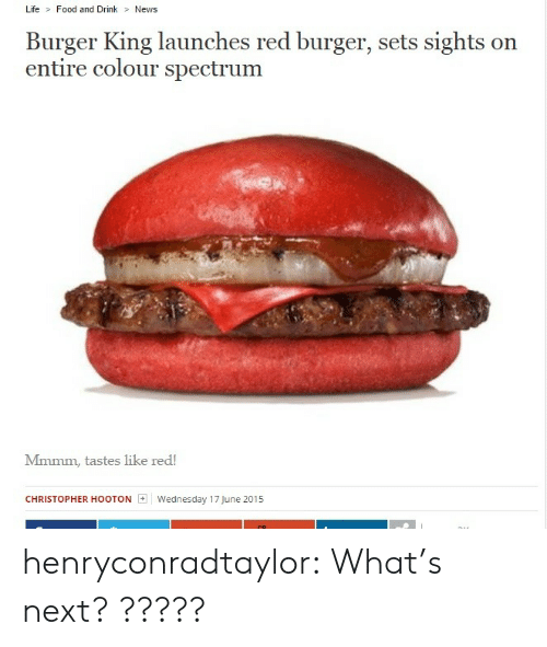 Sights: Life Food and Drink News  Burger King launches red burger, sets sights on  entire colour spectrum  Mmmm, tastes like red!  CHRISTOPHER HOOTON  | Wednesday 17June 2015 henryconradtaylor:  What's next? ?????