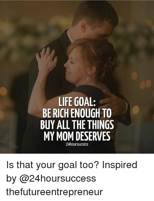 Life Goal: LIFE GOAL:  BE RICH ENOUGH TO  BUY ALL THE THINGS  MY MOM DESERVES  24hoursuccess Is that your goal too? Inspired by @24hoursuccess thefutureentrepreneur